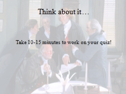 Think about it… Take 10-15 minutes to work on your quiz!