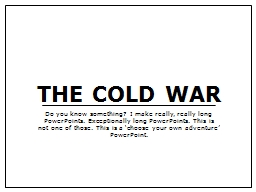 THE COLD WAR Do you know something? I make really, really long PowerPoints. Exceptionally long PowerPoints. This is not one of those. This is a 'choose your own adventure' PowerPoint.