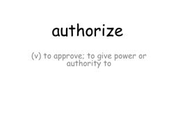 authorize (v) to approve; to give power or authority to