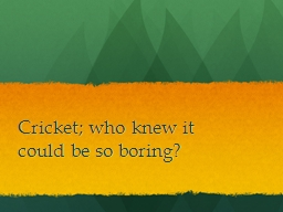 Cricket; who knew it could be so boring?