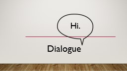 Dialogue Hi.  Dialogue should be meaningful and enhance the story.