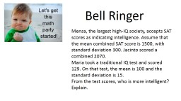 Bell Ringer Mensa, the largest high-IQ society, accepts SAT scores as indicating intelligence. Assume that the mean combined SAT score is 1500, with standard deviation 300. Jacinto scored a combined 2070.