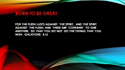 Born to be great For the flesh lusts against the Spirit, and the Spirit against the flesh; and these are contrary to one another, so that you do not do the things that you wish