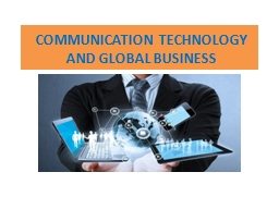 COMMUNICATION TECHNOLOGY AND GLOBAL BUSINESS