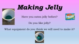 Making Jelly Have you eaten jelly before?