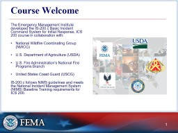 Course Welcome The Emergency Management Institute developed the IS-200.c Basic Incident Command System for Initial Response, ICS 200 course in collaboration with: