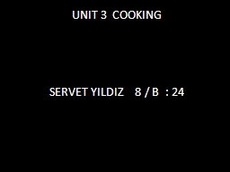 UNIT 3  COOKING SERVET YILDIZ    8 / B  : 24