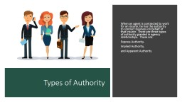 Types of Authority When an agent is contracted to work for an insurer, he has the authority to conduct business on behalf of that insurer.  There are three types of authority granted in agency relationships.  These are: