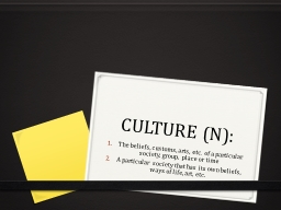 CULTURE (N):  The beliefs, customs, arts, etc. of a particular society, group, place or time