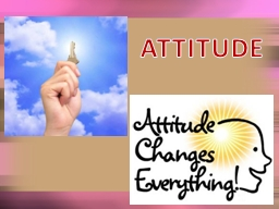 ATTITUDE Can be your best friend or your worst enemy