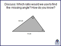 Discuss: Which  ratio would we use to find the missing angle? How do you know?