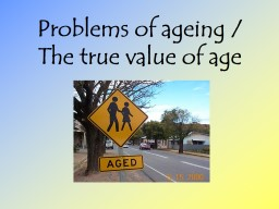 Problems of ageing / The true value of age