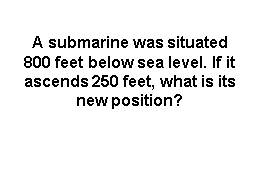 A submarine was situated 800 feet below sea level. If it ascends 250 feet, what is its new position? PowerPoint PPT Presentation