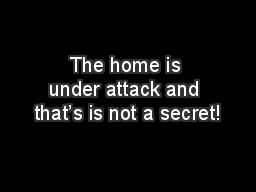 The home is under attack and that's is not a secret!