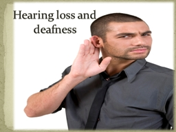 H earing loss and deafness