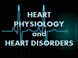 HEART PHYSIOLOGY  and  HEART DISORDERS