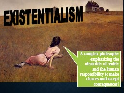 EXISTENTIALISM A complex philosophy emphasizing the absurdity of reality and the human responsibili