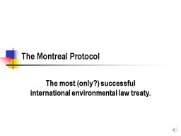 The Montreal Protocol The most (only?) successful international environmental law treaty.