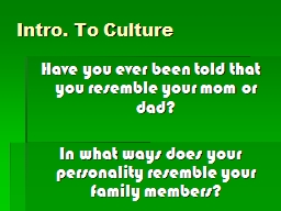 Intro. To Culture Have you ever been told that you resemble your mom or dad?