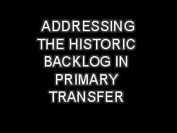 ADDRESSING THE HISTORIC BACKLOG IN PRIMARY TRANSFER