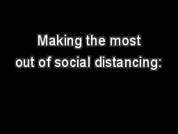 Making the most out of social distancing: