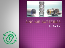 Zinc Air Batteries By: Ana Brar