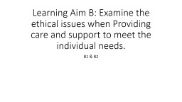 Learning Aim B: Examine the ethical issues when Providing care and support to meet the individual n
