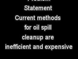 Problem Statement Current methods for oil spill cleanup are inefficient and expensive