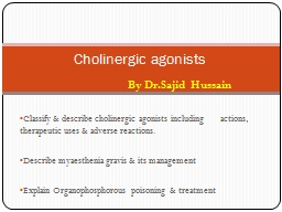 Classify & describe cholinergic agonists including    actions, therapeutic uses & adverse