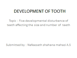 DEVELOPMENT OF TOOTH Topic : Five developmental disturbance of teeth affecting the size and number