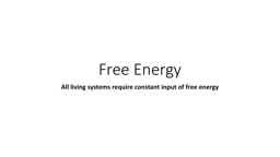 Free Energy All living systems require constant input of free energy