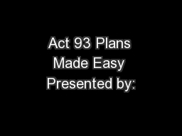 Act 93 Plans Made Easy Presented by: