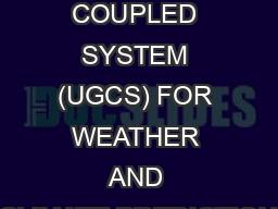 UNIFIED GLOBAL COUPLED SYSTEM (UGCS) FOR WEATHER AND CLIMATE PREDICTION