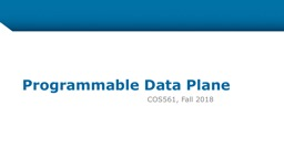 Programmable Data Plane COS561, Fall 2018