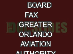 Aviation Authority Mailing Address ONE JEFF FUQUA BOULEVARD ORLANDO FLORIDA   MAIN PHONE     BOARD FAX     GREATER ORLANDO AVIATION AUTHORITY REGULAR MEETINGS ARE HELD ON THE THIRD WEDNESDAY OF EACH M