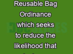 Reusable Bag Ordinance Overview In March  the City Council approved the Reusable Bag Ordinance which seeks to reduce the likelihood that single use plastic carryout bags will enter  parks and other pu