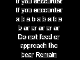 If you encounter If you encounter If you encounter If you encounter If you encounter a b a b a b a b a b ar ar ar ar ar Do not feed or approach the bear Remain calm and make the bear aware of your pre
