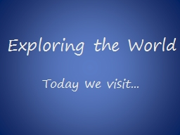 Exploring the World Today we visit...