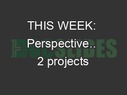 THIS WEEK: Perspective.. 2 projects