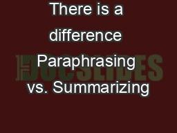 There is a difference Paraphrasing vs. Summarizing