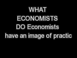 WHAT ECONOMISTS DO Economists have an image of practic