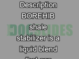 BOREHIB Product Data Sheet Shale Stabilizer Product Description BOREHIB shale stabilizer is a liquid blend that can provide inhibition and stabilization of highly reactive clays