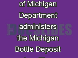of  ICHIGAN OTTLE EPOSIT AW REQUENTLY SKED UESTIONS Which State of Michigan Department administers the Michigan Bottle Deposit Law The Michigan Department of Treasury Treasury admi nisters the Bottle