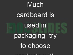 Cardboard Recycling Reducing cardboard use Much cardboard is used in packaging  try to choose products with minimal overall packaging