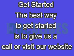 Get Started The best way to get started is to give us a call or visit our website