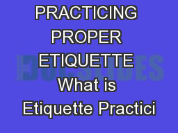 PRACTICING PROPER ETIQUETTE What is Etiquette Practici