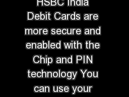 FAQ on EMV Chip Debit Card and Online Usage e  of  HSBC India Debit Cards are more secure and enabled with the Chip and PIN technology You can use your debit card at Point Of Sale POS terminals that s