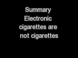 Summary Electronic cigarettes are not cigarettes
