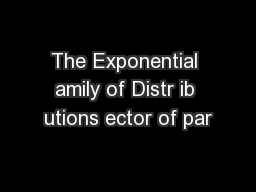 The Exponential amily of Distr ib utions ector of par