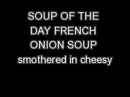 SOUP OF THE DAY FRENCH ONION SOUP smothered in cheesy